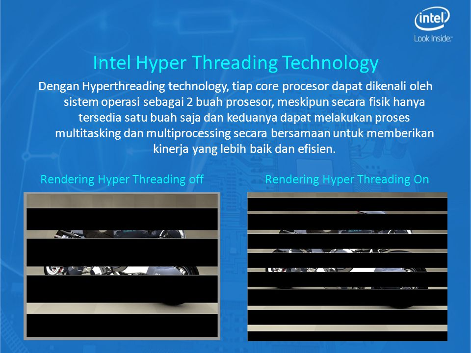 Intel Hyper Threading Technology Dengan Hyperthreading technology, tiap core procesor dapat dikenali oleh sistem operasi sebagai 2 buah prosesor, meskipun secara fisik hanya tersedia satu buah saja dan keduanya dapat melakukan proses multitasking dan multiprocessing secara bersamaan untuk memberikan kinerja yang lebih baik dan efisien.