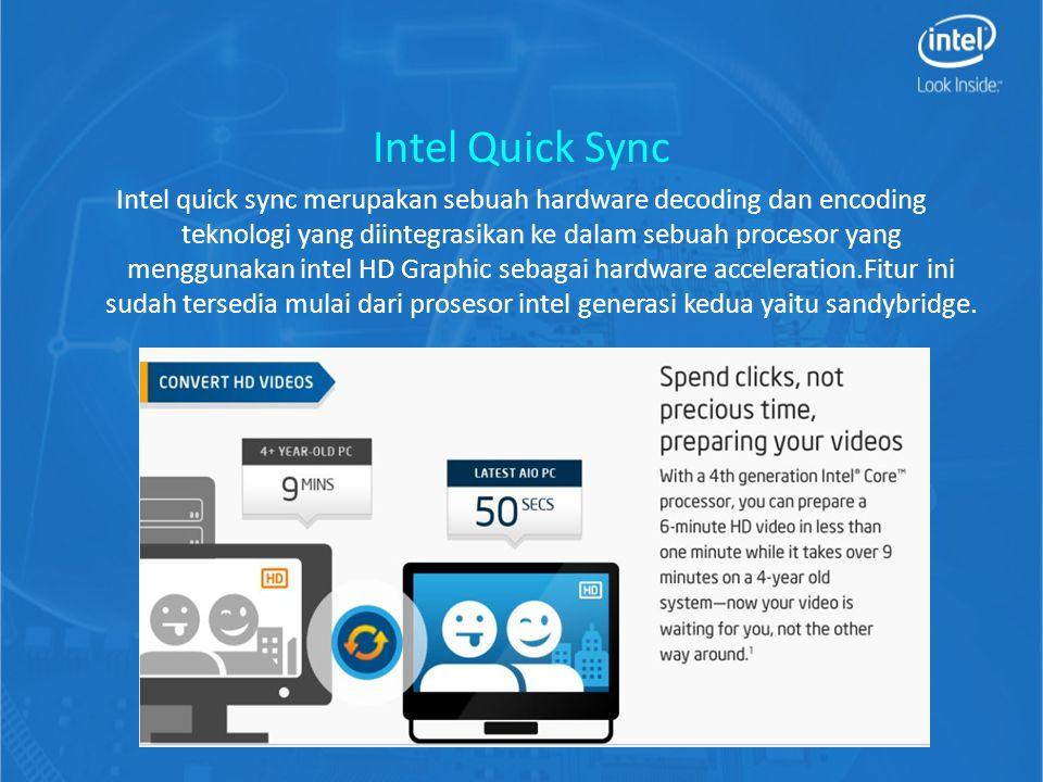Intel Quick Sync Intel quick sync merupakan sebuah hardware decoding dan encoding teknologi yang diintegrasikan ke dalam sebuah procesor yang menggunakan intel HD Graphic sebagai hardware acceleration.Fitur ini sudah tersedia mulai dari prosesor intel generasi kedua yaitu sandybridge.