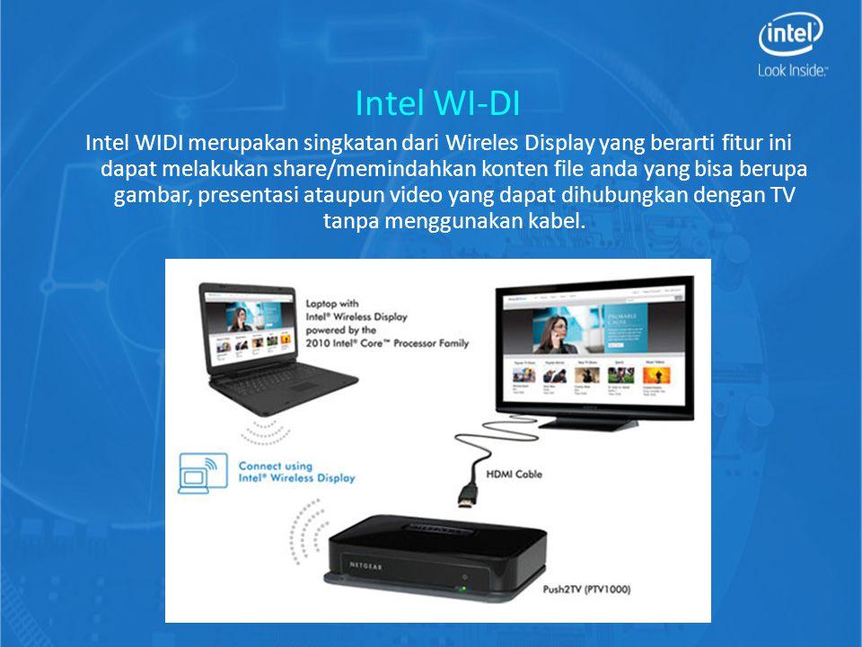 Intel WI-DI Intel WIDI merupakan singkatan dari Wireles Display yang berarti fitur ini dapat melakukan share/memindahkan konten file anda yang bisa berupa gambar, presentasi ataupun video yang dapat dihubungkan dengan TV tanpa menggunakan kabel.