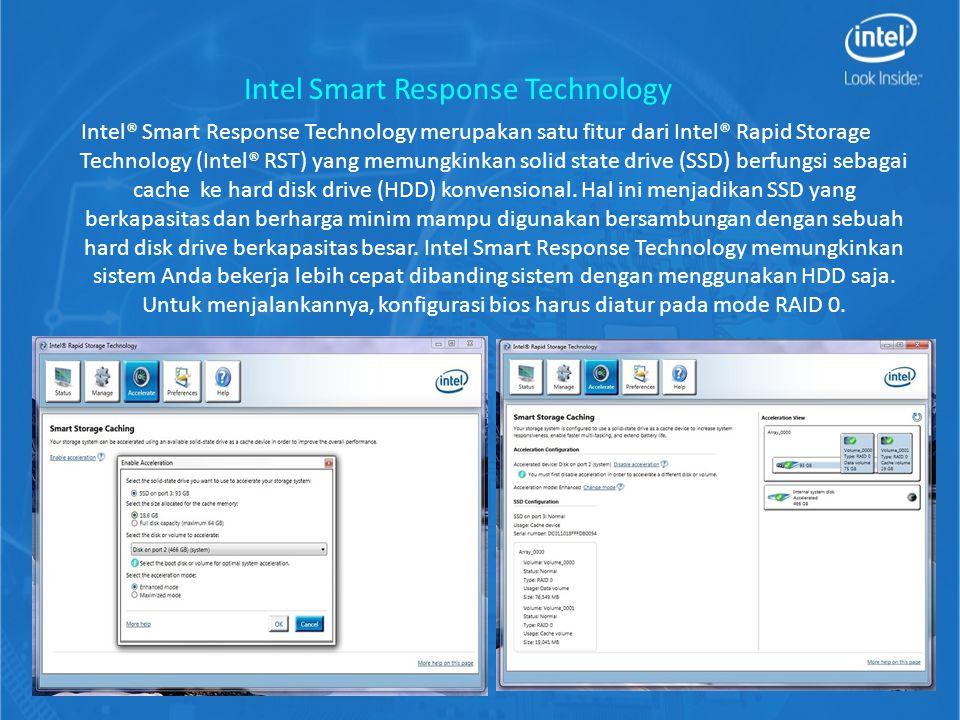 Intel® Smart Response Technology merupakan satu fitur dari Intel® Rapid Storage Technology (Intel® RST) yang memungkinkan solid state drive (SSD) berfungsi sebagai cache ke hard disk drive (HDD) konvensional.