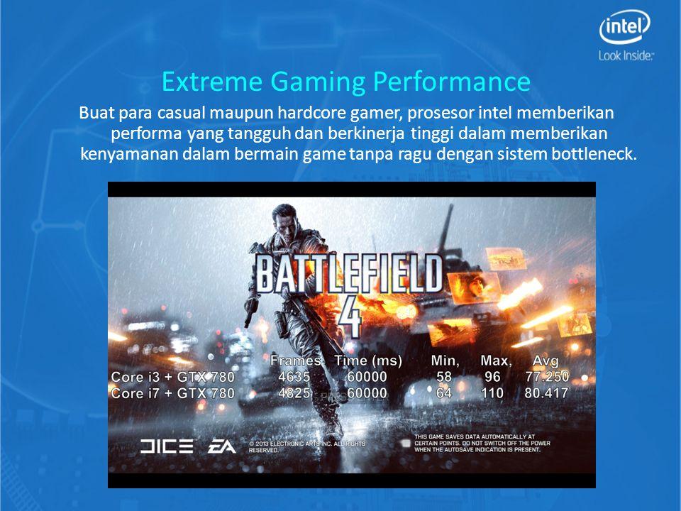 Extreme Gaming Performance Buat para casual maupun hardcore gamer, prosesor intel memberikan performa yang tangguh dan berkinerja tinggi dalam memberikan kenyamanan dalam bermain game tanpa ragu dengan sistem bottleneck.