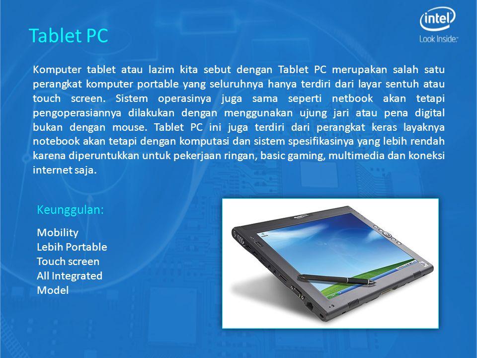 All in One PC All in one PC merupakan salah saru perangkat komputer yang sudah menjadi satu seperti tablet PC yang memiliki spesifikasi layar dan komponen layaknya desktop PC dengan spesifikasi yang lebih tinggi.