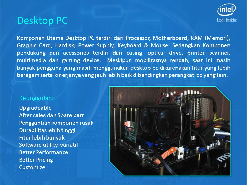 Komponen Utama Desktop PC terdiri dari Processor, Motherboard, RAM (Memori), Graphic Card, Hardisk, Power Supply, Keyboard & Mouse. Sedangkan Komponen