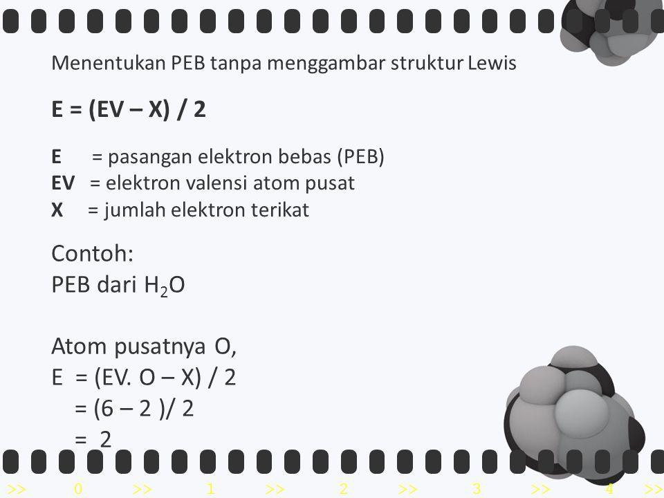 >>0 >>1 >> 2 >> 3 >> 4 >> Menentukan PEB tanpa menggambar struktur Lewis E = (EV – X) / 2 E = pasangan elektron bebas (PEB) EV = elektron valensi atom pusat X = jumlah elektron terikat Contoh: PEB dari H 2 O Atom pusatnya O, E = (EV.