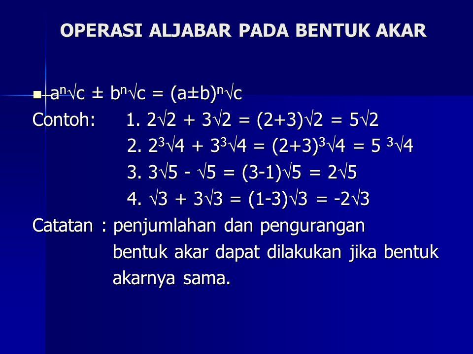 OPERASI ALJABAR PADA BENTUK AKAR a n  c ± b n  c = (a±b) n  c a n  c ± b n  c = (a±b) n  c Contoh: 1.