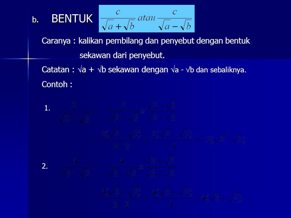 b. BENTUK Caranya : kalikan pembilang dan penyebut dengan bentuk sekawan dari penyebut. Catatan : a +  b sekawan dengan a -  b dan sebaliknya. Conto
