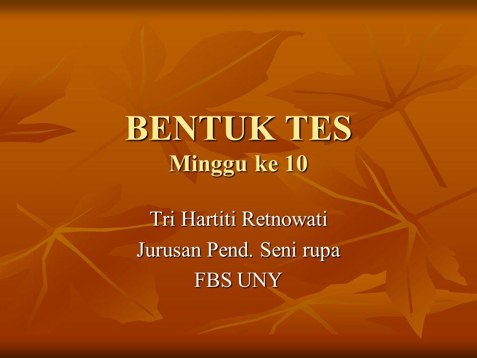 BENTUK TES Minggu ke 10 Tri Hartiti Retnowati Jurusan Pend. Seni rupa FBS UNY