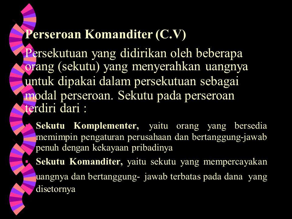 Perseroan Komanditer (C.V) Persekutuan yang didirikan oleh beberapa orang (sekutu) yang menyerahkan uangnya untuk dipakai dalam persekutuan sebagai modal perseroan.