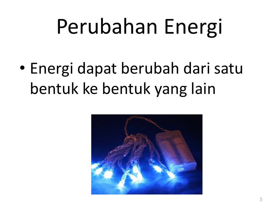 Perubahan Energi Energi dapat berubah dari satu bentuk ke bentuk yang lain 5
