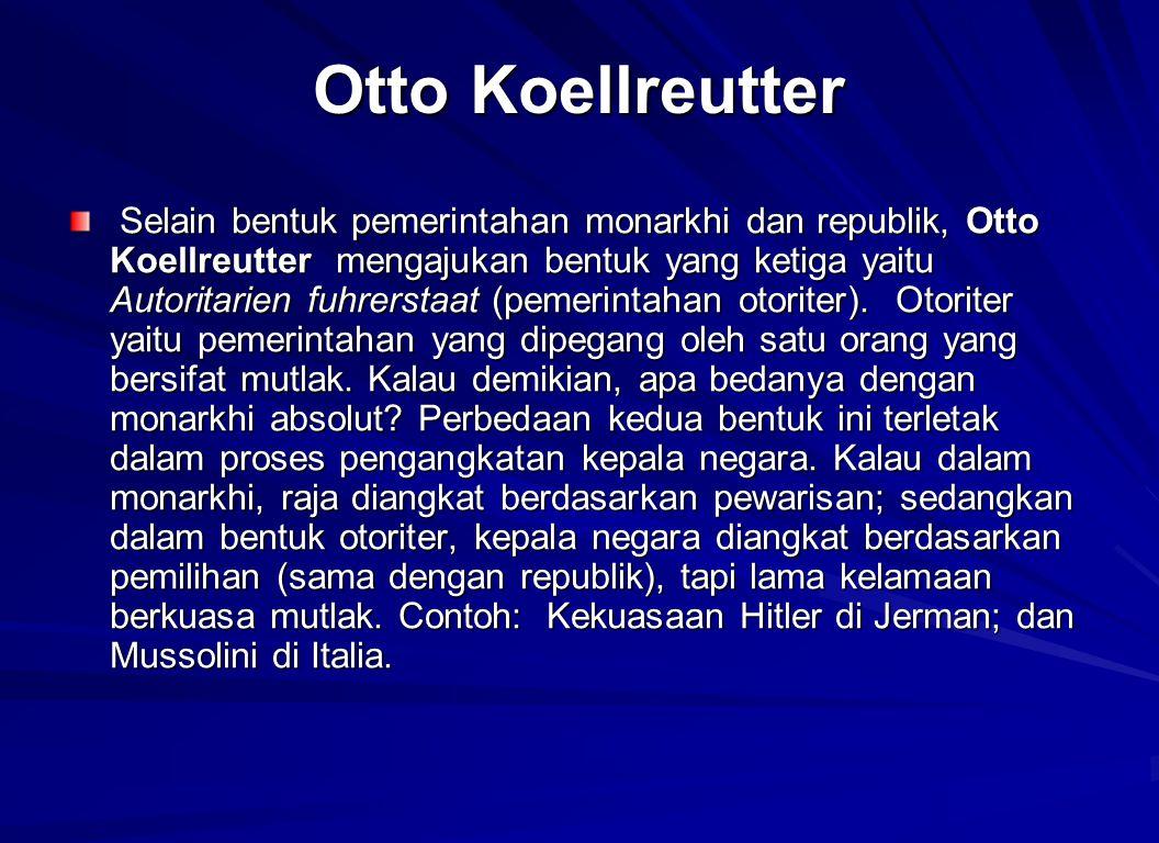 Otto Koellreutter Selain bentuk pemerintahan monarkhi dan republik, Otto Koellreutter mengajukan bentuk yang ketiga yaitu Autoritarien fuhrerstaat (pe