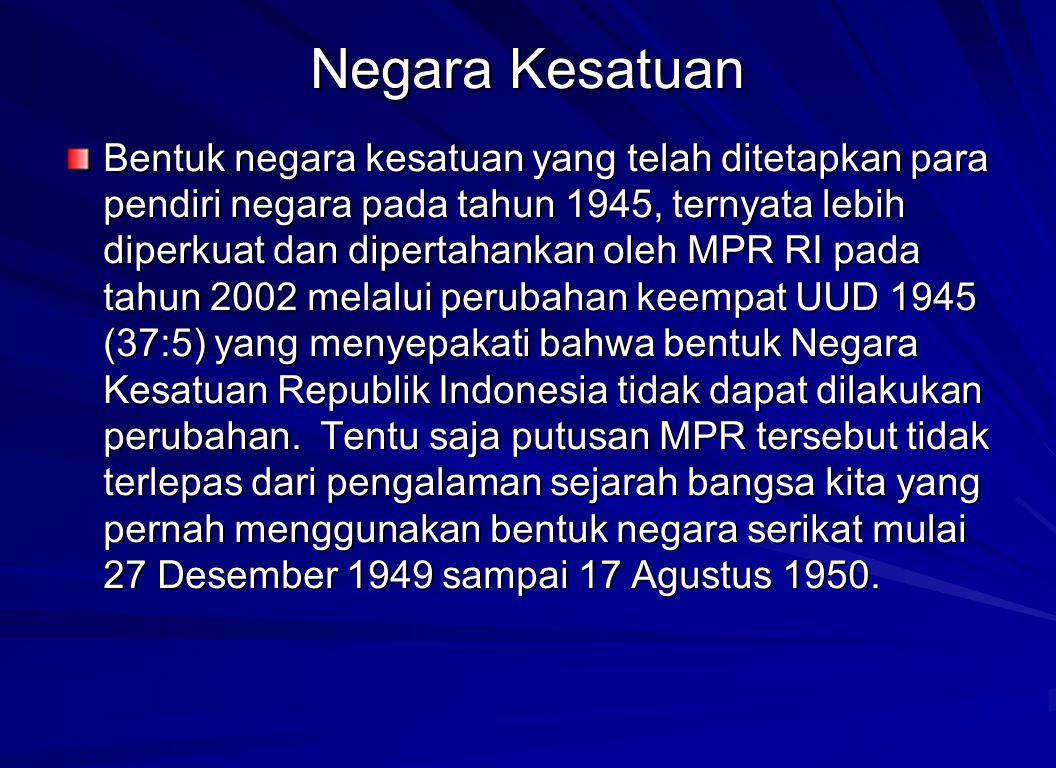 Negara Kesatuan Bentuk negara kesatuan yang telah ditetapkan para pendiri negara pada tahun 1945, ternyata lebih diperkuat dan dipertahankan oleh MPR
