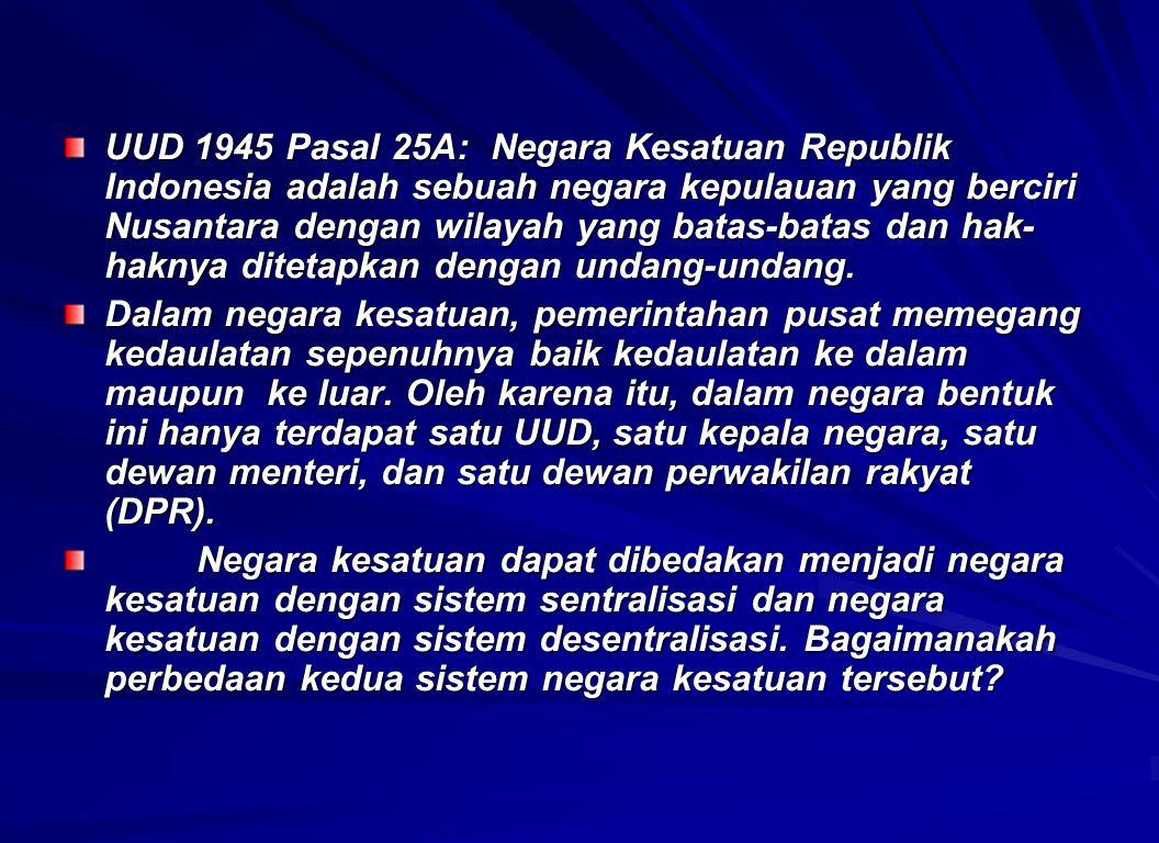 UUD 1945 Pasal 25A: Negara Kesatuan Republik Indonesia adalah sebuah negara kepulauan yang berciri Nusantara dengan wilayah yang batas-batas dan hak-