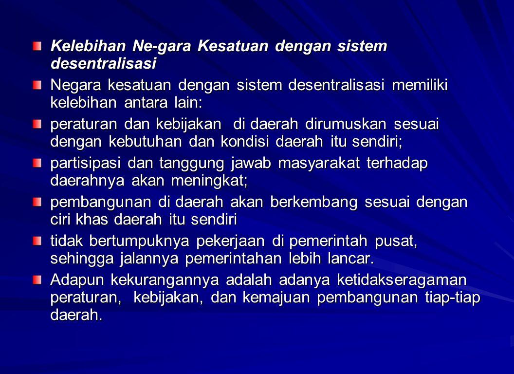 Kelebihan Ne-gara Kesatuan dengan sistem desentralisasi Negara kesatuan dengan sistem desentralisasi memiliki kelebihan antara lain: peraturan dan keb