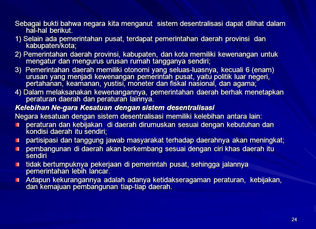 24 Sebagai bukti bahwa negara kita menganut sistem desentralisasi dapat dilihat dalam hal-hal berikut. 1) Selain ada pemerintahan pusat, terdapat peme