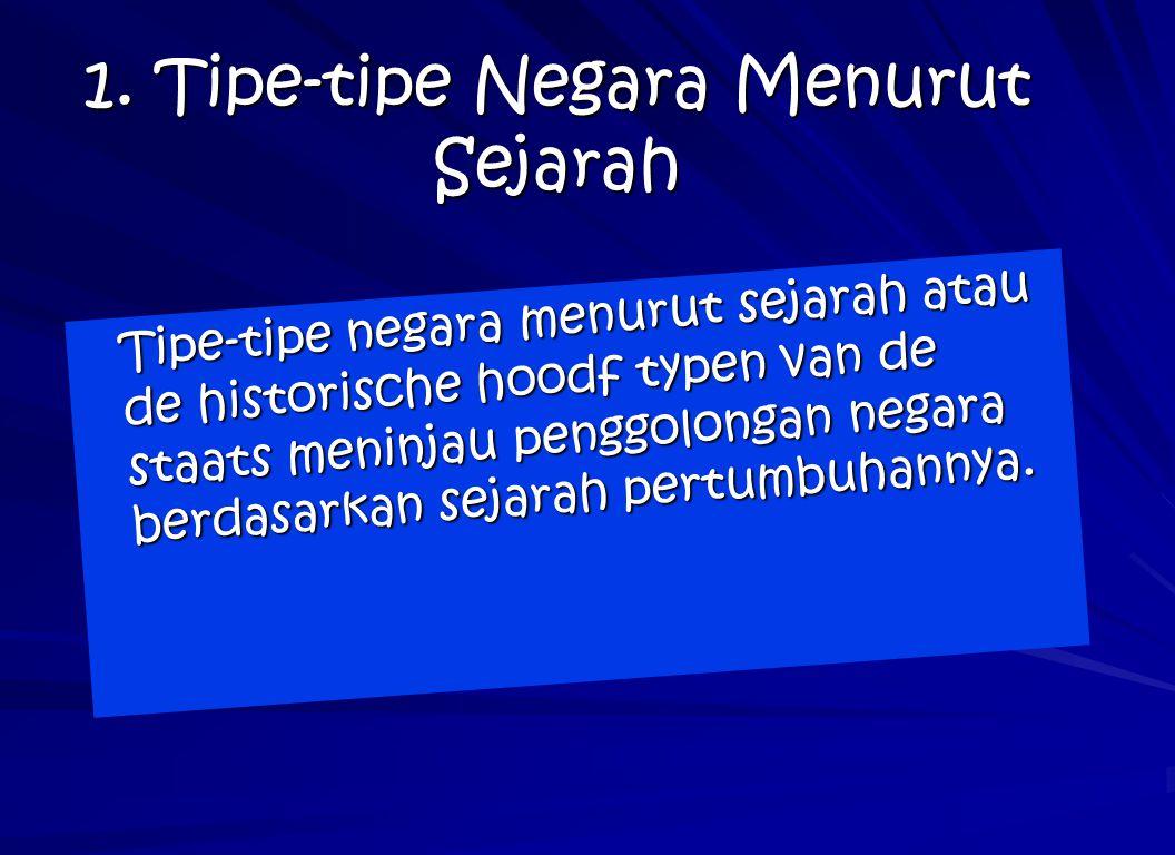 1. Tipe-tipe Negara Menurut Sejarah Tipe-tipe negara menurut sejarah atau de historische hoodf typen van de staats meninjau penggolongan negara berdas