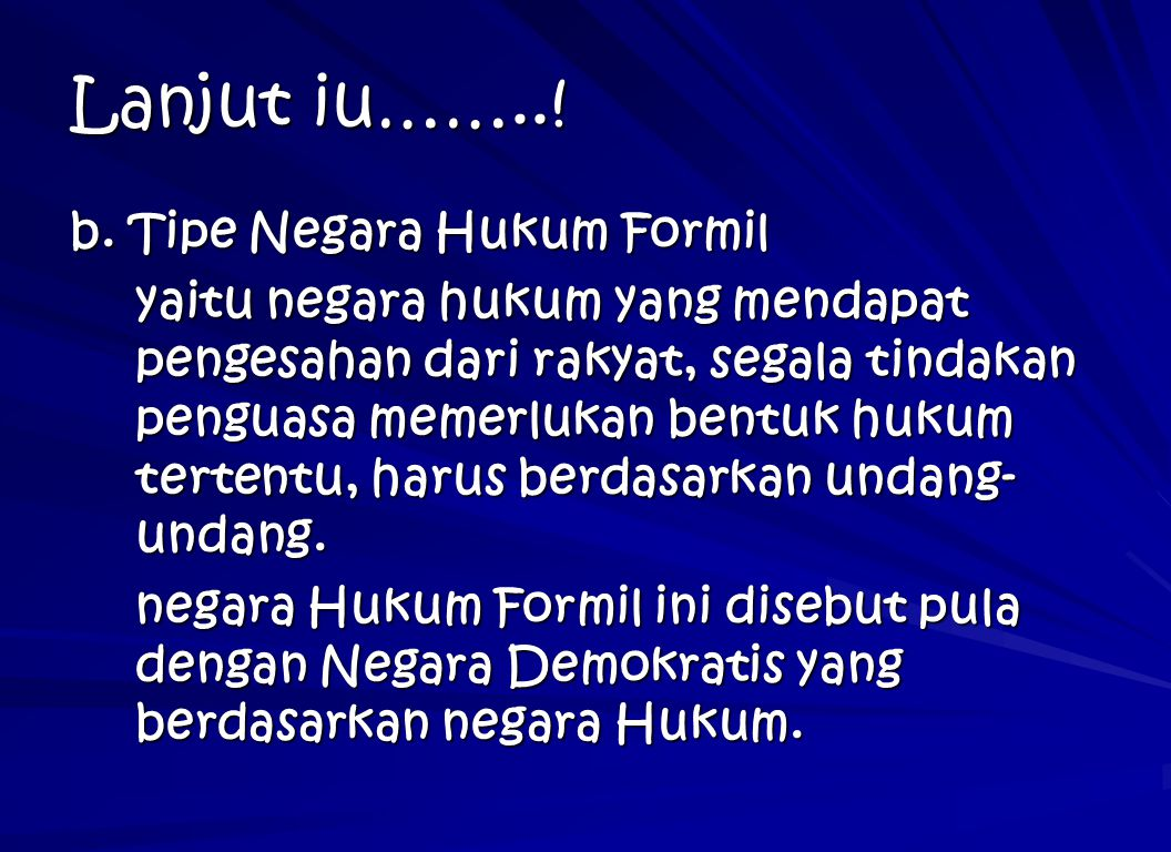 Lanjut iu……..! b. Tipe Negara Hukum Formil yaitu negara hukum yang mendapat pengesahan dari rakyat, segala tindakan penguasa memerlukan bentuk hukum t