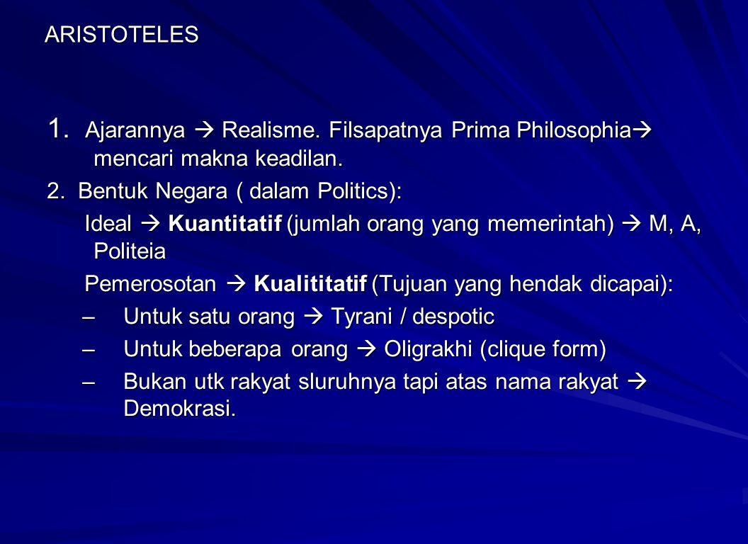 ARISTOTELES 1. Ajarannya  Realisme. Filsapatnya Prima Philosophia  mencari makna keadilan. 2. Bentuk Negara ( dalam Politics): Ideal  Kuantitatif (