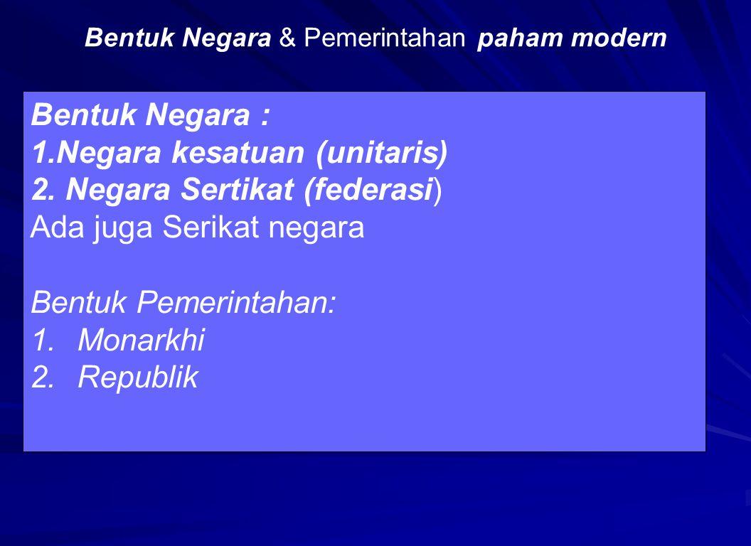 Bentuk Negara & Pemerintahan paham modern Bentuk Negara : 1.Negara kesatuan (unitaris) 2. Negara Sertikat (federasi) Ada juga Serikat negara Bentuk Pe