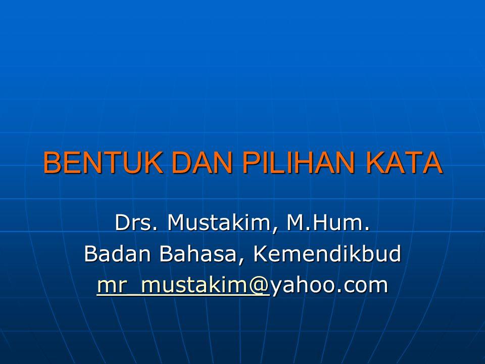 BENTUK DAN PILIHAN KATA Drs. Mustakim, M.Hum. Badan Bahasa, Kemendikbud mr_mustakim@mr_mustakim@yahoo.com mr_mustakim@