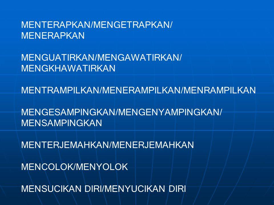 MENTERAPKAN/MENGETRAPKAN/ MENERAPKAN MENGUATIRKAN/MENGAWATIRKAN/ MENGKHAWATIRKAN MENTRAMPILKAN/MENERAMPILKAN/MENRAMPILKAN MENGESAMPINGKAN/MENGENYAMPIN