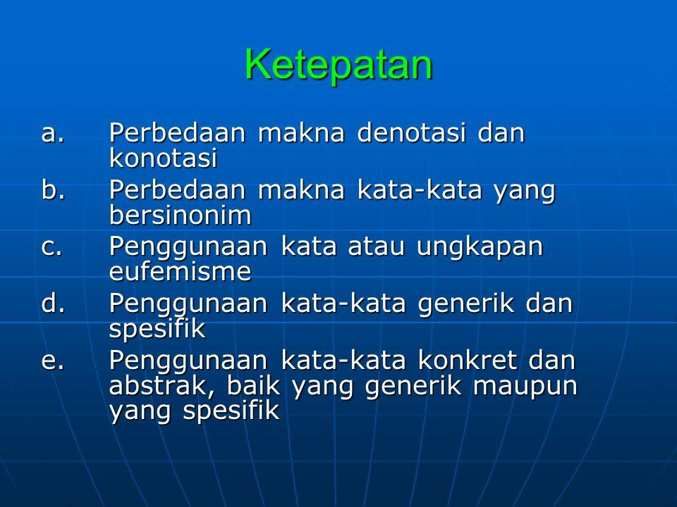Ketepatan a. Perbedaan makna denotasi dan konotasi b. Perbedaan makna kata-kata yang bersinonim c. Penggunaan kata atau ungkapan eufemisme d. Pengguna