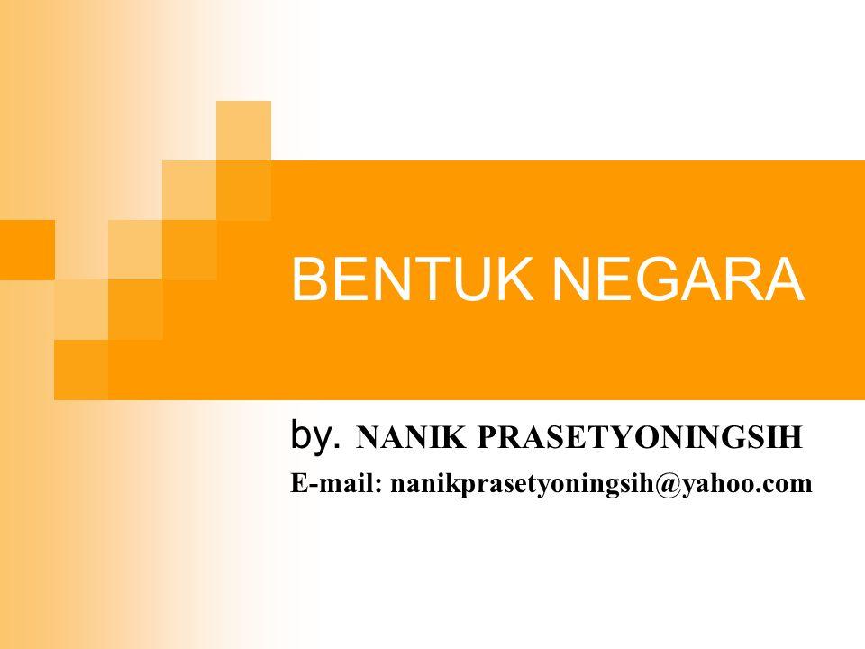 BENTUK NEGARA by. NANIK PRASETYONINGSIH E-mail: nanikprasetyoningsih@yahoo.com