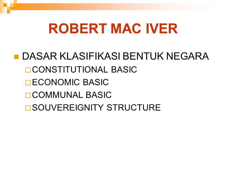 ROBERT MAC IVER DASAR KLASIFIKASI BENTUK NEGARA  CONSTITUTIONAL BASIC  ECONOMIC BASIC  COMMUNAL BASIC  SOUVEREIGNITY STRUCTURE