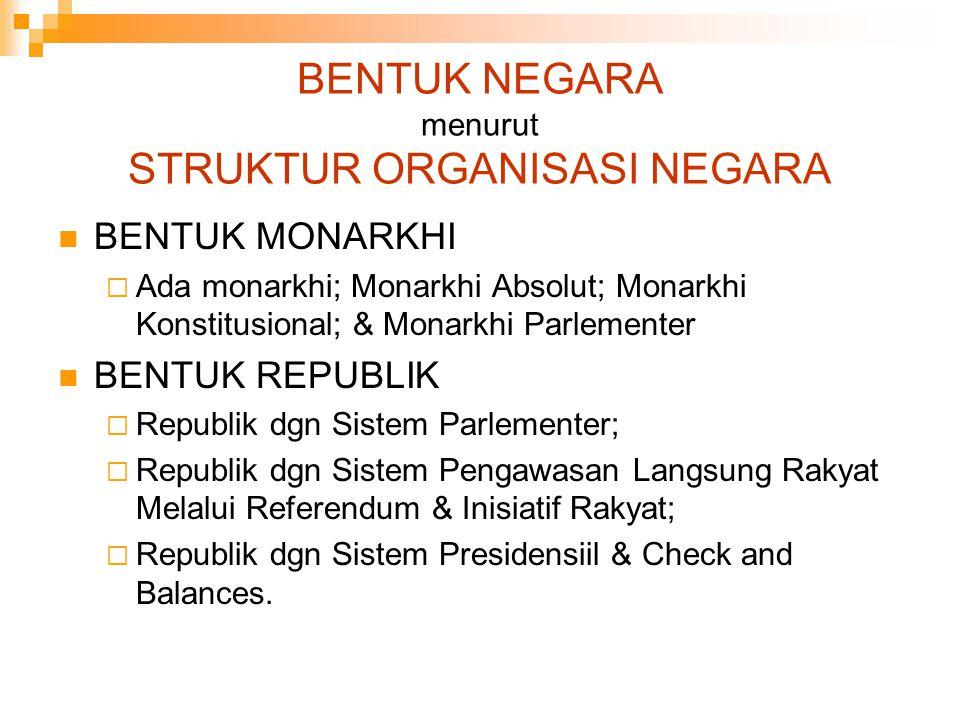 BENTUK NEGARA menurut STRUKTUR ORGANISASI NEGARA BENTUK MONARKHI  Ada monarkhi; Monarkhi Absolut; Monarkhi Konstitusional; & Monarkhi Parlementer BEN