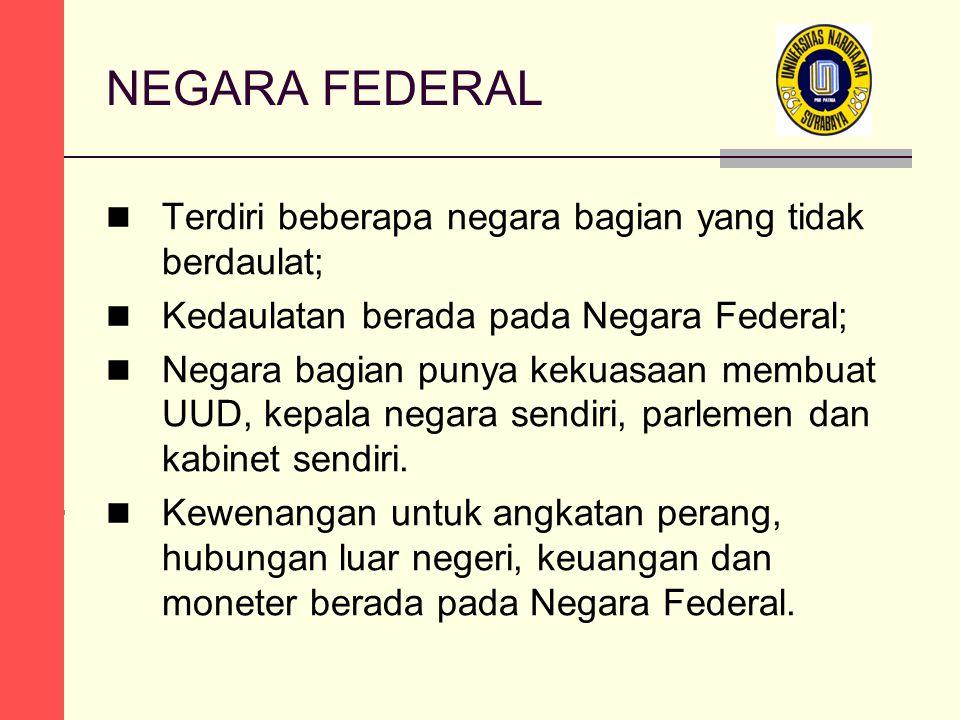 NEGARA FEDERAL Terdiri beberapa negara bagian yang tidak berdaulat; Kedaulatan berada pada Negara Federal; Negara bagian punya kekuasaan membuat UUD, kepala negara sendiri, parlemen dan kabinet sendiri.
