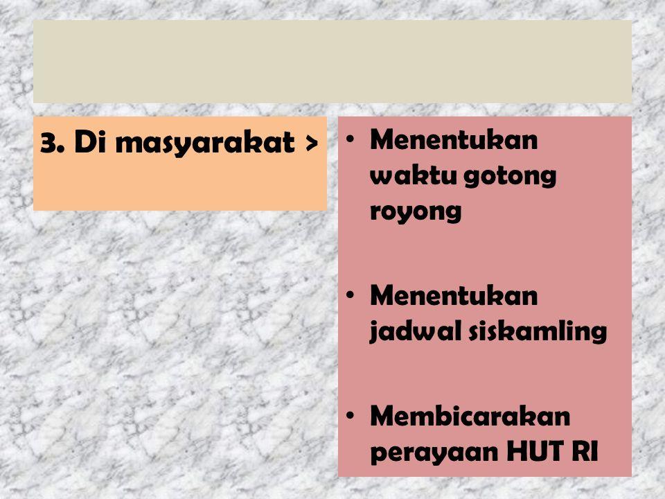 3. Di masyarakat > Menentukan waktu gotong royong Menentukan jadwal siskamling Membicarakan perayaan HUT RI