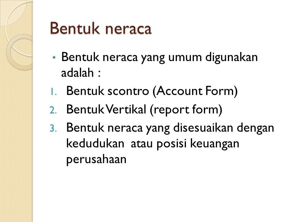 Bentuk neraca Bentuk neraca yang umum digunakan adalah : 1. Bentuk scontro (Account Form) 2. Bentuk Vertikal (report form) 3. Bentuk neraca yang dises