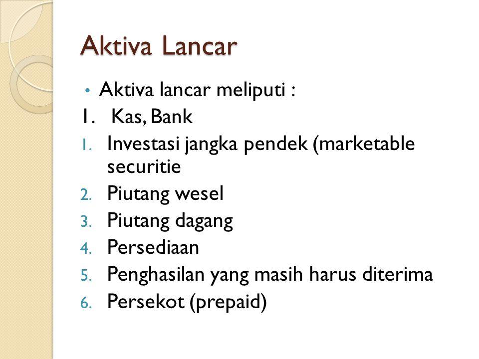 Aktiva Lancar Aktiva lancar meliputi : 1. Kas, Bank 1. Investasi jangka pendek (marketable securitie 2. Piutang wesel 3. Piutang dagang 4. Persediaan