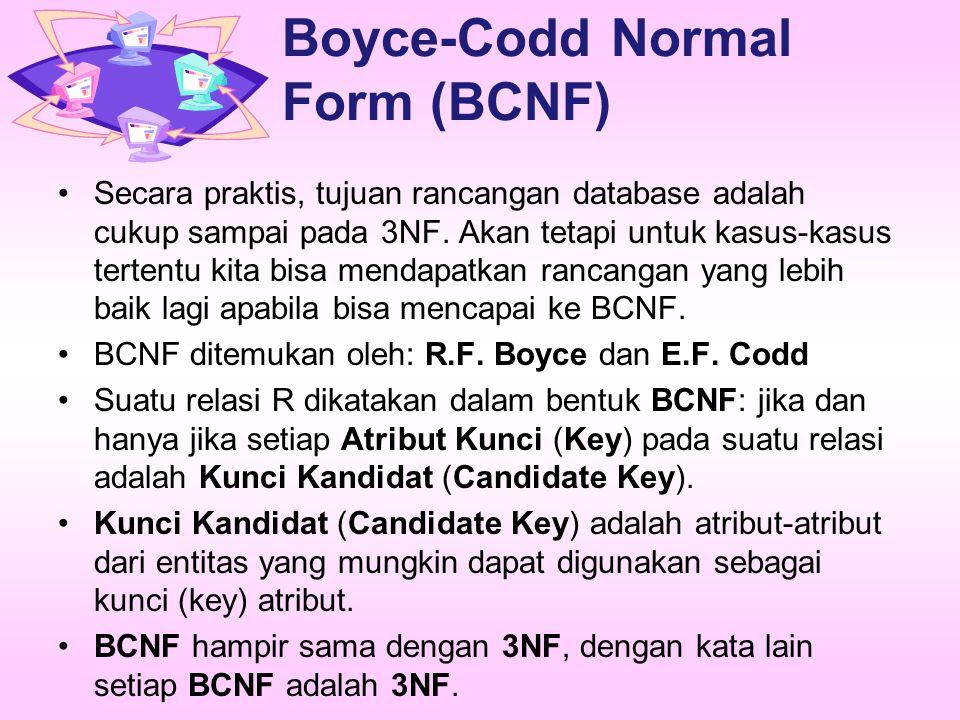 Boyce-Codd Normal Form (BCNF) Secara praktis, tujuan rancangan database adalah cukup sampai pada 3NF. Akan tetapi untuk kasus-kasus tertentu kita bisa