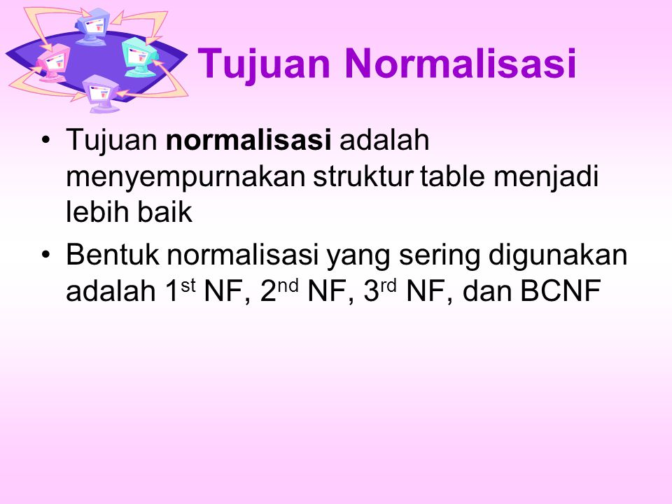Tujuan Normalisasi Tujuan normalisasi adalah menyempurnakan struktur table menjadi lebih baik Bentuk normalisasi yang sering digunakan adalah 1 st NF, 2 nd NF, 3 rd NF, dan BCNF