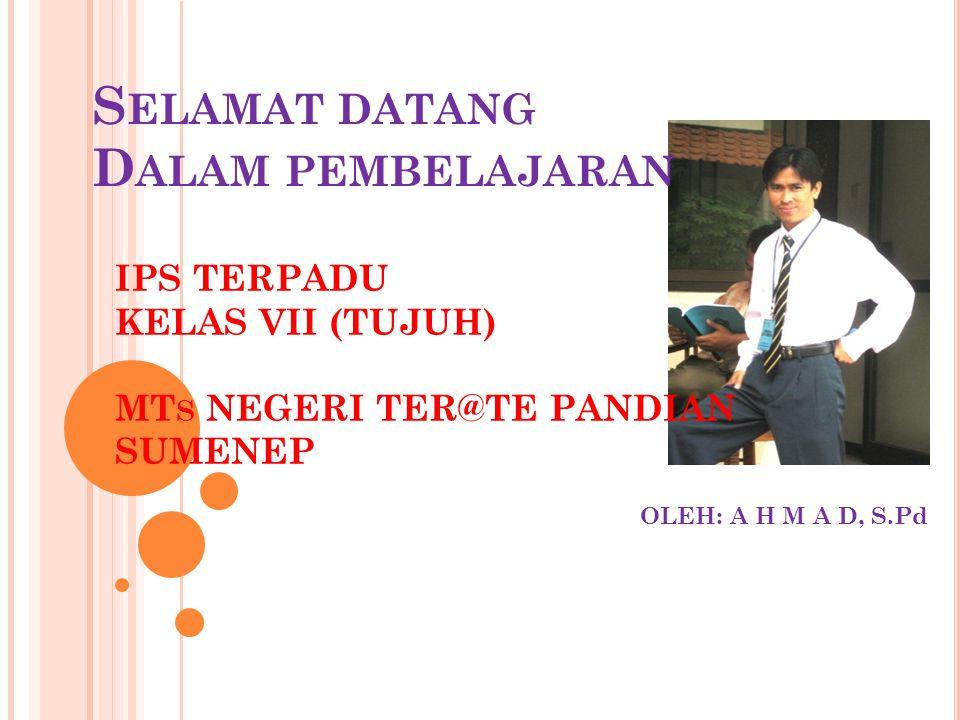 IPS TERPADU KELAS VII (TUJUH) MT S NEGERI TER@TE PANDIAN SUMENEP OLEH: A H M A D, S.Pd S ELAMAT DATANG D ALAM PEMBELAJARAN