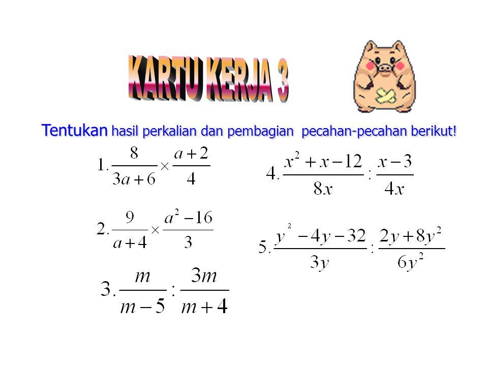 c. Pembagian dua pecahan aljabar Untuk bentuk pembagian dua pecahan aljabar dilakukan dengan cara mengalikan bentuk pecahan tersebut terhadap kebalika