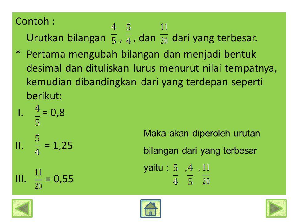 Contoh : Urutkan bilangan,, dan dari yang terbesar. * Pertama mengubah bilangan dan menjadi bentuk desimal dan dituliskan lurus menurut nilai tempatny