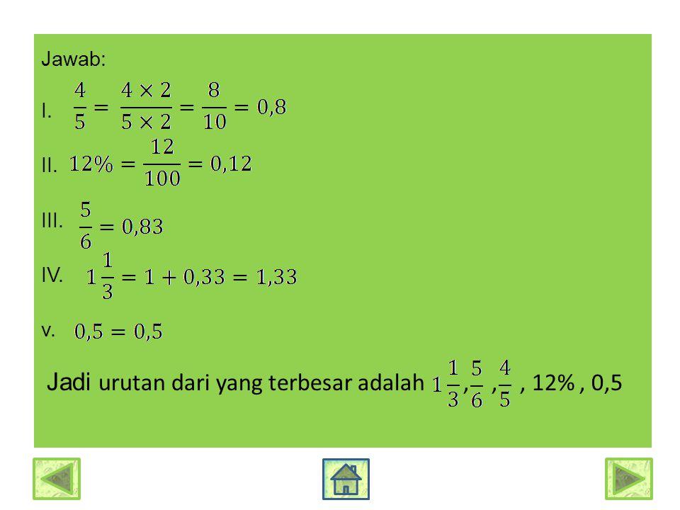 Jawab: I. II. III. IV. v. Jadi urutan dari yang terbesar adalah,,, 12%, 0,5