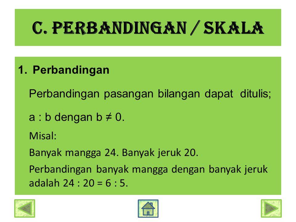 C. Perbandingan / skala 1.Perbandingan Perbandingan pasangan bilangan dapat ditulis; a : b dengan b ≠ 0. Misal: Banyak mangga 24. Banyak jeruk 20. Per