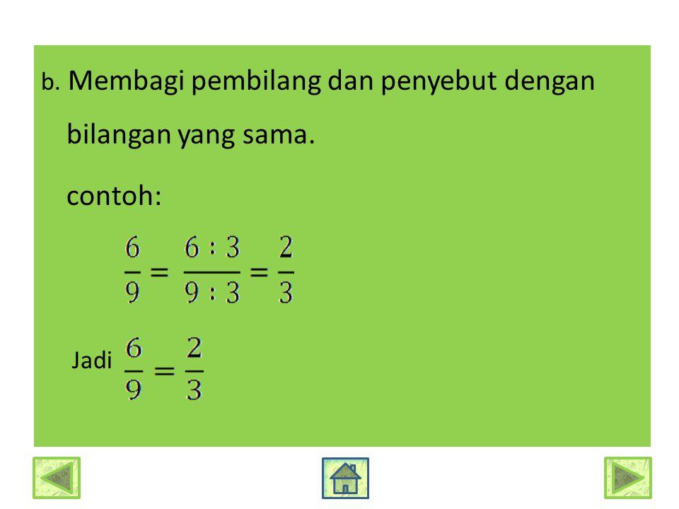 b. Membagi pembilang dan penyebut dengan bilangan yang sama. contoh: Jadi