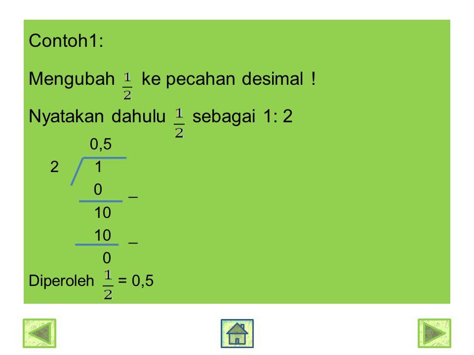 Contoh1: Mengubah ke pecahan desimal ! Nyatakan dahulu sebagai 1: 2 0,5 2 1 0 _ 10 10 _ 0 Diperoleh = 0,5
