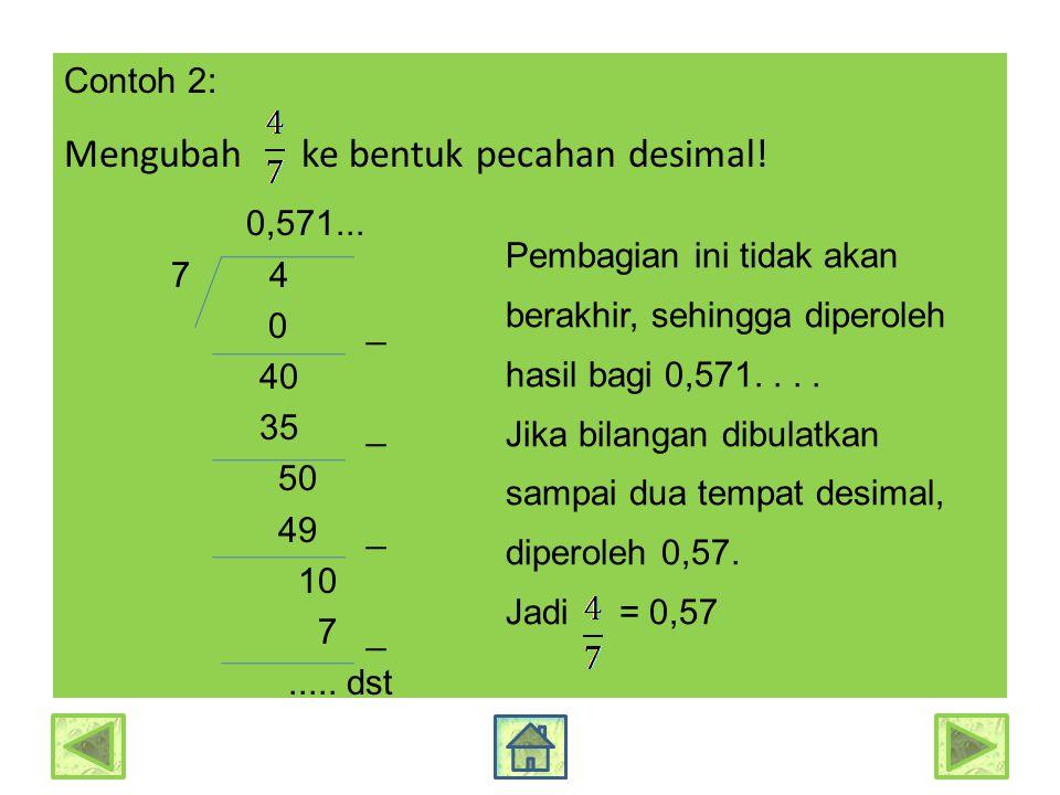 Contoh 2: Mengubah ke bentuk pecahan desimal! 0,571... 7 4 0 _ 40 35 _ 50 49 _ 10 7 _..... dst Pembagian ini tidak akan berakhir, sehingga diperoleh h