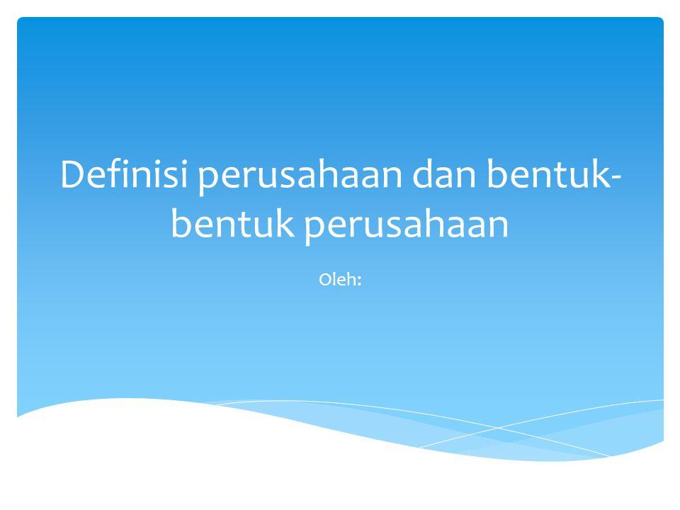 Definisi perusahaan dan bentuk- bentuk perusahaan Oleh: