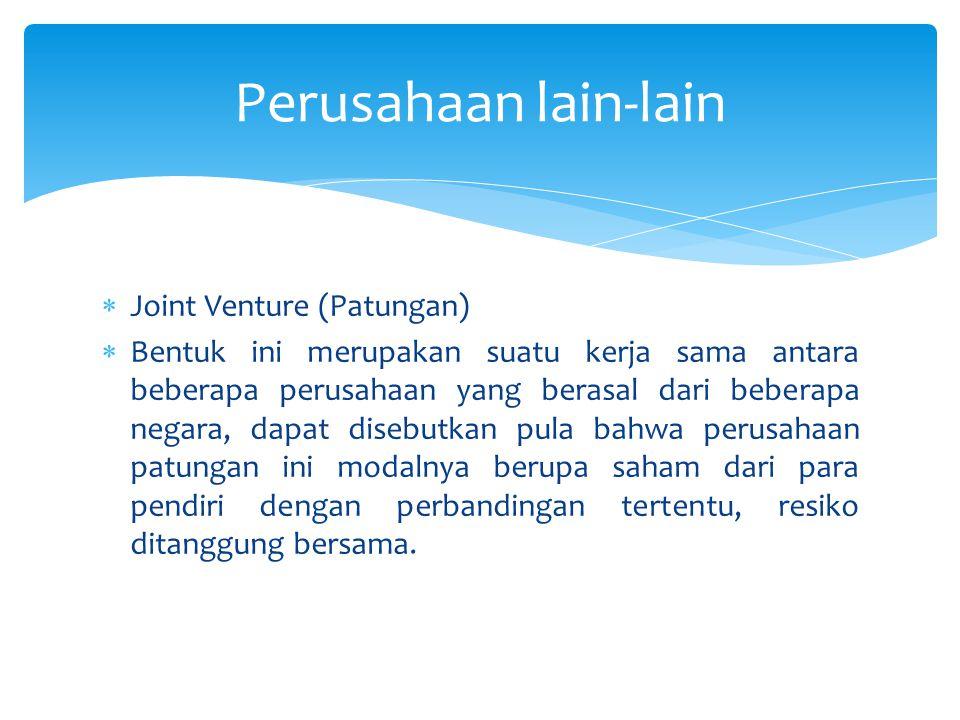  Joint Venture (Patungan)  Bentuk ini merupakan suatu kerja sama antara beberapa perusahaan yang berasal dari beberapa negara, dapat disebutkan pula