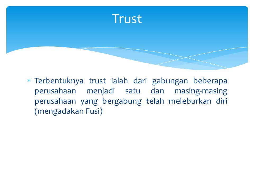  Terbentuknya trust ialah dari gabungan beberapa perusahaan menjadi satu dan masing-masing perusahaan yang bergabung telah meleburkan diri (mengadaka