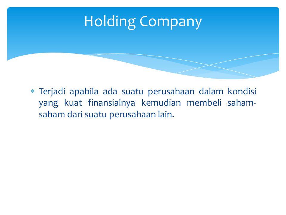  Terjadi apabila ada suatu perusahaan dalam kondisi yang kuat finansialnya kemudian membeli saham- saham dari suatu perusahaan lain. Holding Company