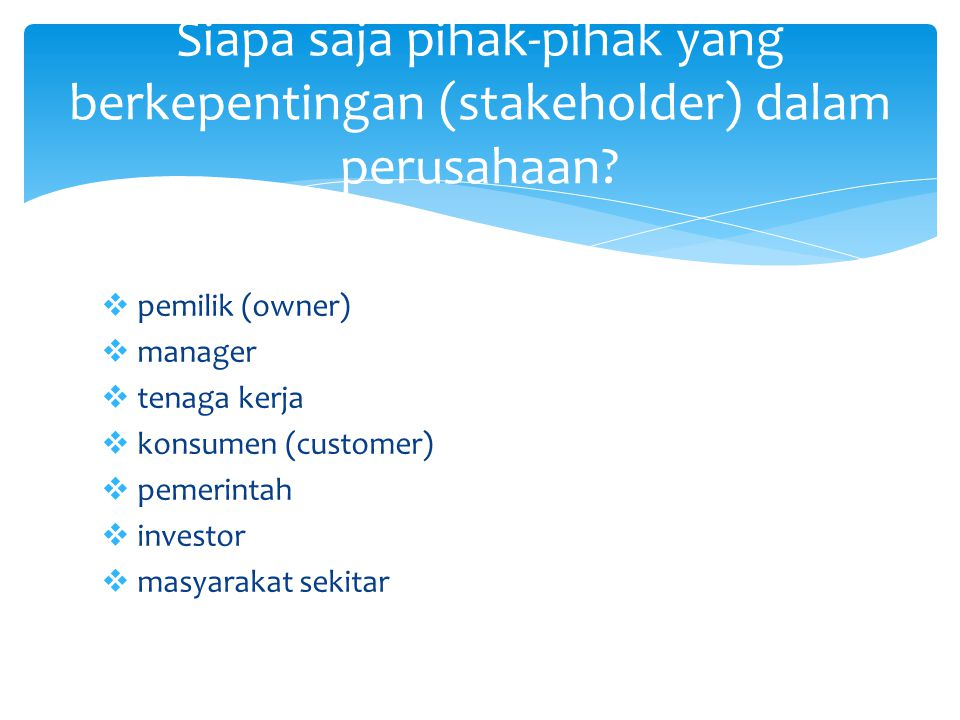  pemilik (owner)  manager  tenaga kerja  konsumen (customer)  pemerintah  investor  masyarakat sekitar Siapa saja pihak-pihak yang berkepenting