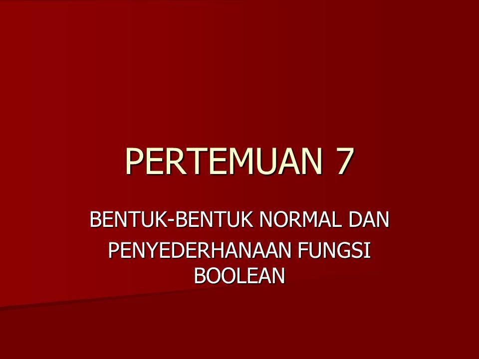 PERTEMUAN 7 BENTUK-BENTUK NORMAL DAN PENYEDERHANAAN FUNGSI BOOLEAN