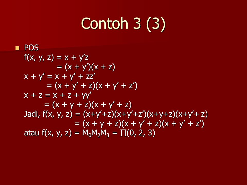 Contoh 3 (3) POS POS f(x, y, z) = x + y'z = (x + y')(x + z) = (x + y')(x + z) x + y' = x + y' + zz' = (x + y' + z)(x + y' + z') = (x + y' + z)(x + y' + z') x + z = x + z + yy' = (x + y + z)(x + y' + z) = (x + y + z)(x + y' + z) Jadi, f(x, y, z) = (x+y'+z)(x+y'+z')(x+y+z)(x+y'+ z) = (x + y + z)(x + y' + z)(x + y' + z') = (x + y + z)(x + y' + z)(x + y' + z') atau f(x, y, z) = M 0 M 2 M 3 =  (0, 2, 3)