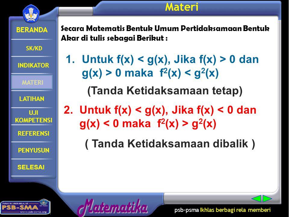 BERANDA SK/KD INDIKATOR MATERI LATIHAN PENYUSUN SELESAI psb-psma Ikhlas berbagi rela memberi REFERENSI UJI KOMPETENSI Materi Secara Matematis Bentuk Umum Pertidaksamaan Bentuk Akar di tulis sebagai Berikut : 1.Untuk f(x) 0 dan g(x) > 0 maka f 2 (x) < g 2 (x) (Tanda Ketidaksamaan tetap) 2.